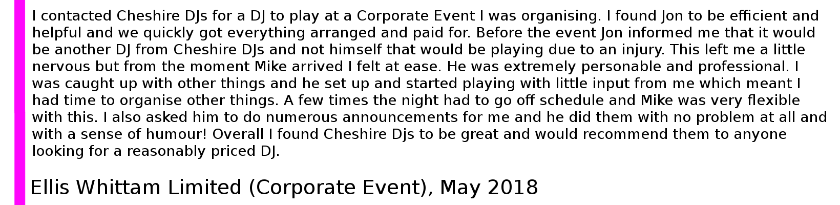 I contacted Cheshire DJs for a DJ to play at a Corporate Event I was organising. I found Jon to be efficient and helpful and we quickly got everything arranged and paid for. Before the event Jon informed me that it would be another DJ from Cheshire DJs and not himself that would be playing due to an injury. This left me a little nervous but from the moment Mike arrived I felt at ease. He was extremely personable and professional. I was caught up with other things and he set up and started playing with little input from me which meant I had time to organise other things. A few times the night had to go off schedule and Mike was very flexible with this. I also asked him to do numerous announcements for me and he did them with no problem at all and with a sense of humour! Overall I found Cheshire Djs to be great and would recommend them to anyone looking for a reasonably priced DJ. Cheshire Corporate Event DJ